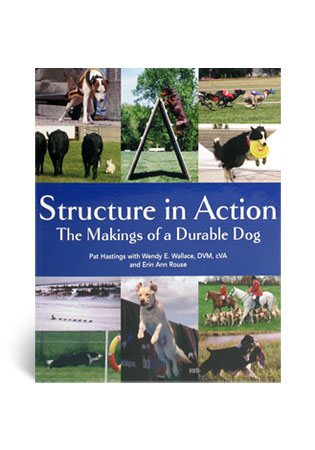 Structure in Action- The Making of a Durable Dog - A Book by Pat Hastings and Wendy E. Wallace, DVM cVA and Erin Anne Rouse